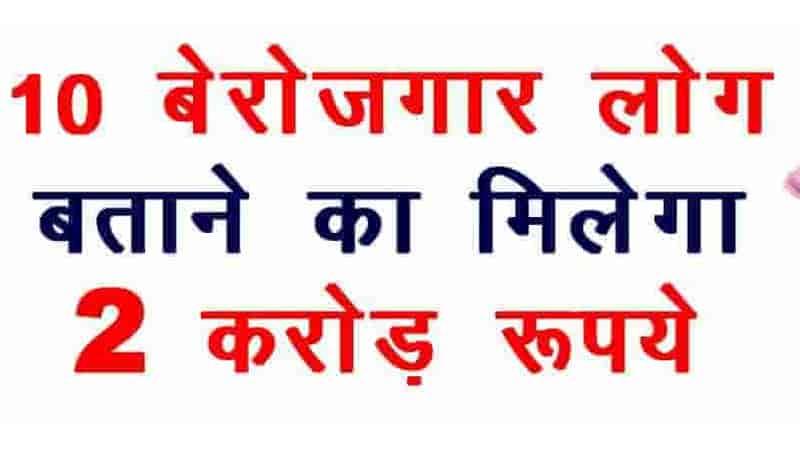 10 बेरोजगार बताने का मिलेगा 2 करोड़ रुपये ! आपके आस-पास है कोई बेरोजगार तो जल्दी कीजिये|