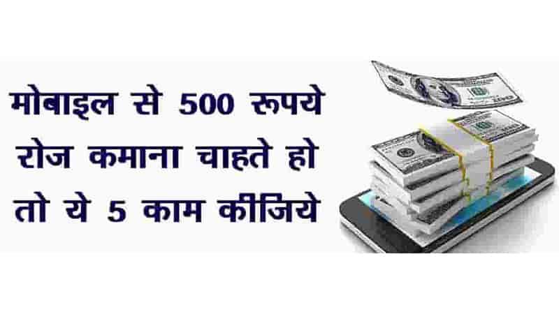 अपने मोबाइल से 500 रुपये या उससे अधिक रोज कमाना चाहते है तो सिर्फ 5 काम कीजिये | Earn 500 Rupees or More Daily From Your Mobile.