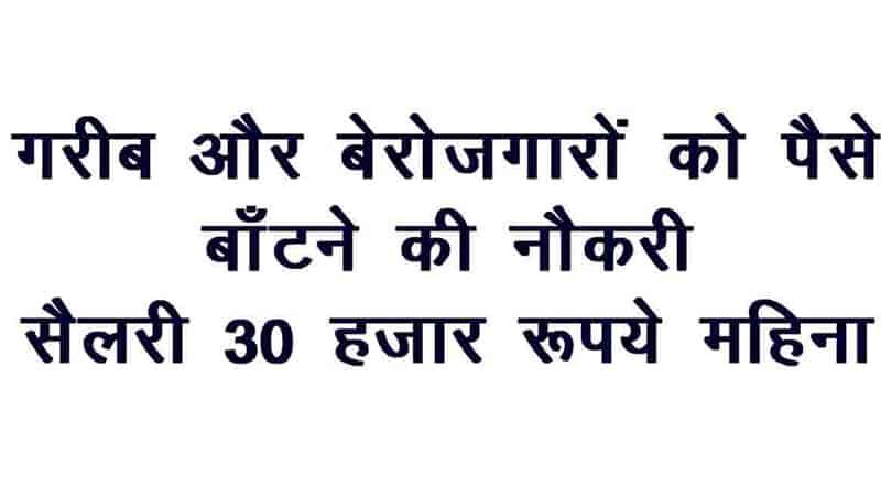 गरीब लोगों को पैसे बाँटने की नौकरी, सैलरी 30 हजार रुपये महिना |